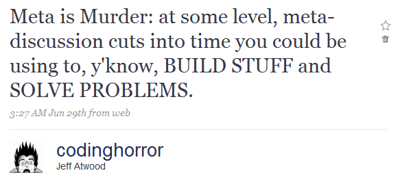Meta is Murder: at some level, meta-discussion cuts into time you could be using to, y'know, BUILD STUFF and SOLVE PROBLEMS.