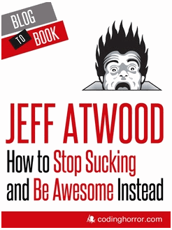 Blog to Book - How to Stop Sucking and Be Awesome Instead (Jeff Atwood)
